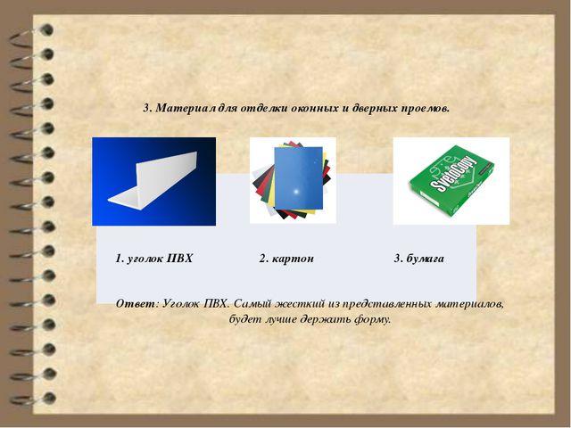 3. Материал для отделки оконных и дверных проемов. Ответ: Уголок ПВХ. Самый...