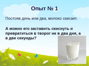 Опыт № 1 Постояв день или два, молоко скисает. А можно его заставить скиснуть