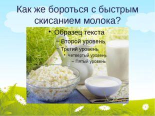 Как же бороться с быстрым скисанием молока?