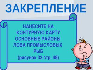 НАНЕСИТЕ НА КОНТУРНУЮ КАРТУ ОСНОВНЫЕ РАЙОНЫ ЛОВА ПРОМЫСЛОВЫХ РЫБ (рисунок 32