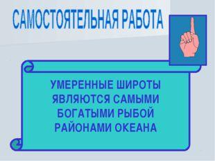 НАЙДИТЕ В ТЕКСТЕ § 10 ОТВЕТ НА ВОПРОС: КАКИЕ ПОЯСА ЯВЛЯЮТСЯ БОГАТЫМИ РЫБОЙ РА