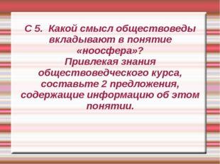 С 5. Какой смысл обществоведы вкладывают в понятие «ноосфера»? Привлекая знан