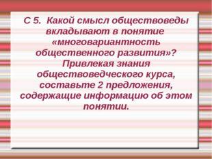 С 5. Какой смысл обществоведы вкладывают в понятие «многовариантность обществ