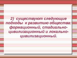2) существуют следующие подходы к развитию общества: формационный, стадиально