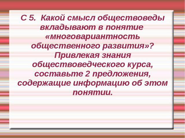 С 5. Какой смысл обществоведы вкладывают в понятие «многовариантность обществ...