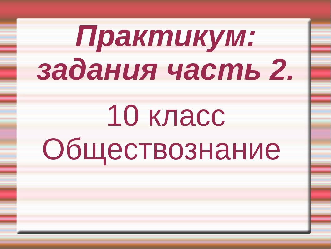 Практикум: задания часть 2. 10 класс Обществознание