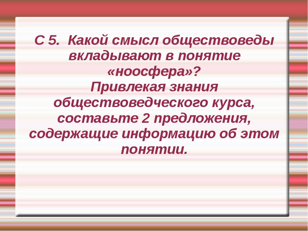 С 5. Какой смысл обществоведы вкладывают в понятие «ноосфера»? Привлекая знан...