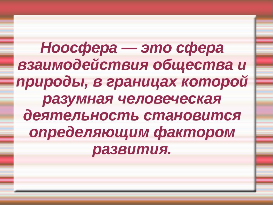 Ноосфера — это сфера взаимодействия общества и природы, в границах которой ра...