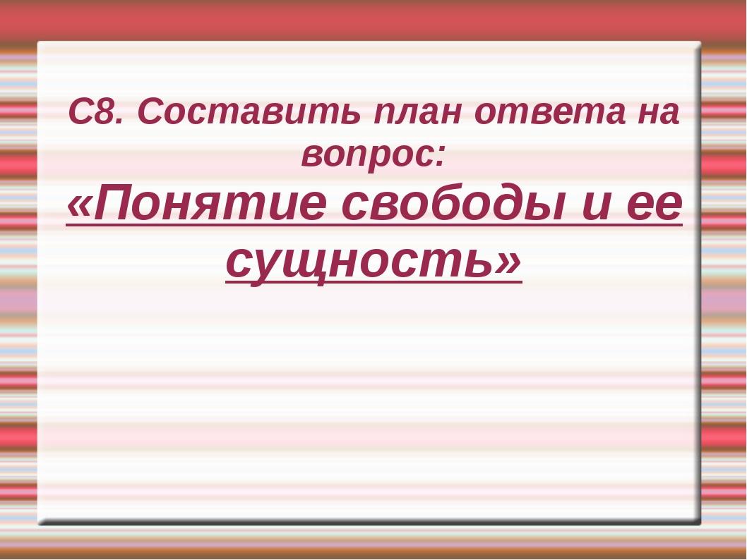 С8. Составить план ответа на вопрос: «Понятие свободы и ее сущность»