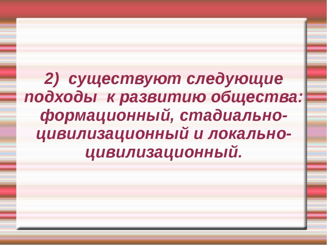 2) существуют следующие подходы к развитию общества: формационный, стадиально...