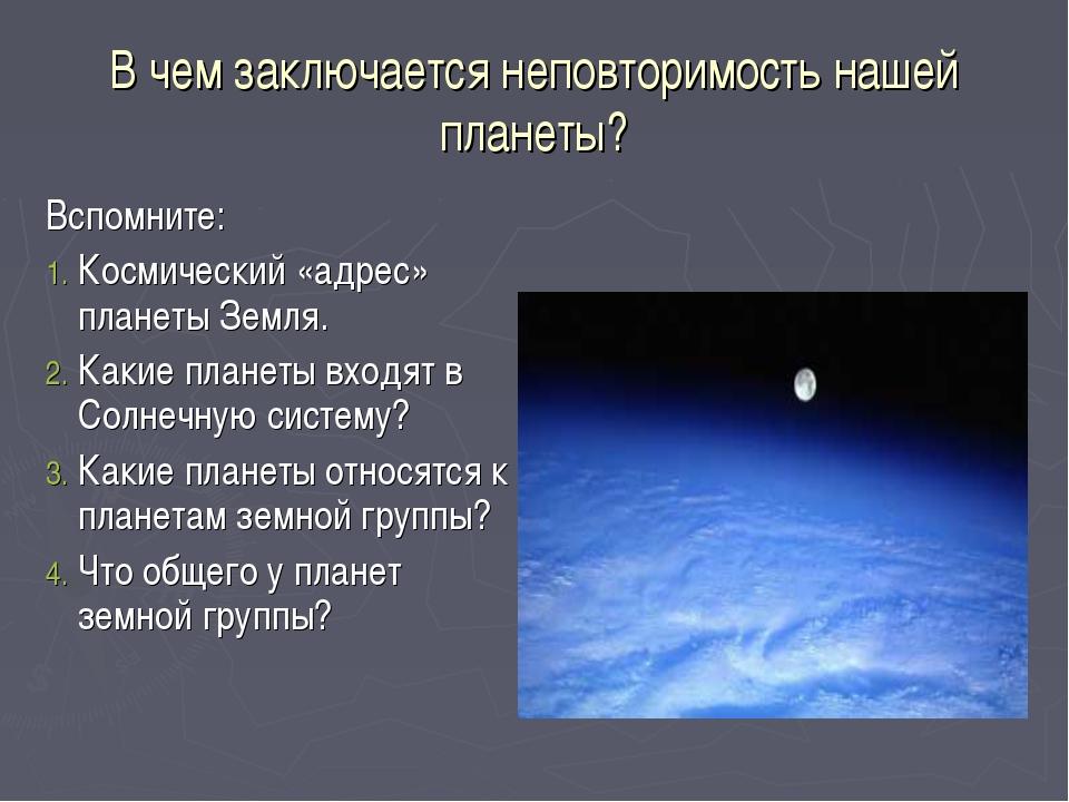 В чем заключается неповторимость нашей планеты? Вспомните: Космический «адрес...