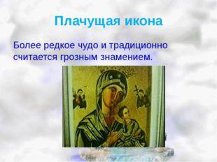 Плачущая икона Более редкое чудо и традиционно считается грозным знамением.
