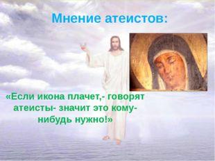 Мнение атеистов: «Если икона плачет,- говорят атеисты- значит это кому-нибудь