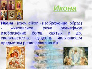 Икона Икона - (греч. eikon - изображение, образ) - живописное, реже рельефное