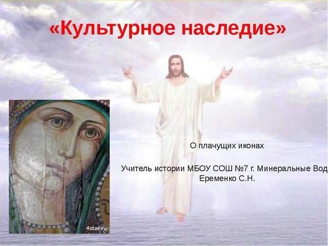 «Культурное наследие» О плачущих иконах Учитель истории МБОУ СОШ №7 г. Минера...