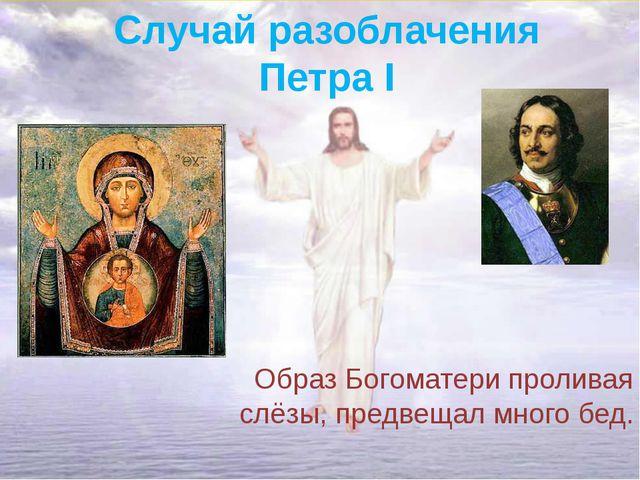 Случай разоблачения ПетраI Образ Богоматери проливая слёзы, предвещал много...