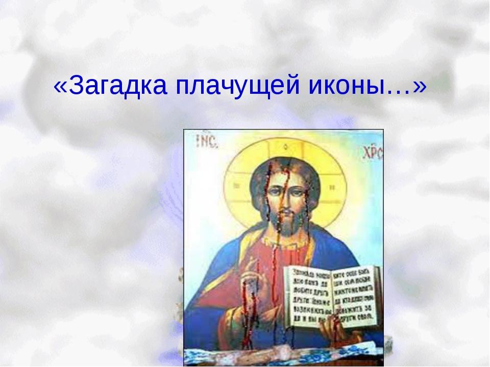 «Загадка плачущей иконы…»