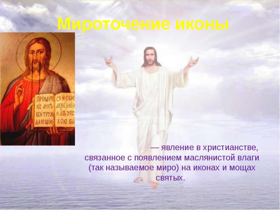 Мироточение иконы Мироточе́ние — явление в христианстве, связанное с появлени...