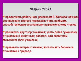 ЗАДАЧИ УРОКА: продолжить работу над рассказом Б.Житкова; обучать составлению