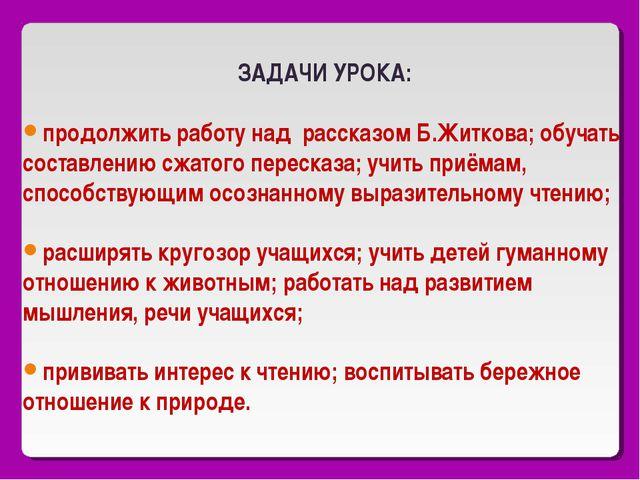 ЗАДАЧИ УРОКА: продолжить работу над рассказом Б.Житкова; обучать составлению...