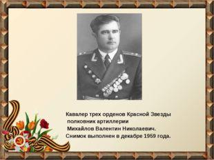 Кавалер трех орденов Красной Звезды полковник артиллерии Михайлов Валентин Ни