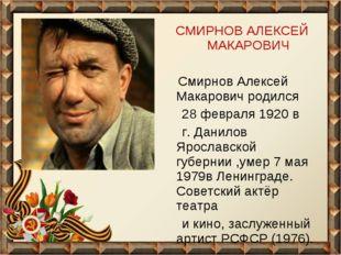 СМИРНОВ АЛЕКСЕЙ МАКАРОВИЧ Смирнов Алексей Макарович родился 28 февраля 1920 в