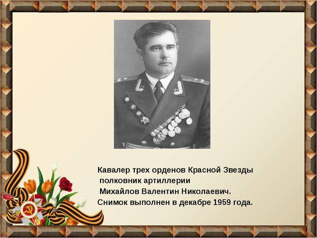 Кавалер трех орденов Красной Звезды полковник артиллерии Михайлов Валентин Ни...