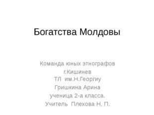 Богатства Молдовы Команда юных этнографов г.Кишинев ТЛ им.Н.Георгиу Гришкина
