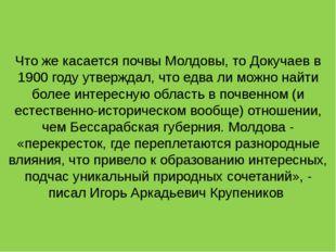 Что же касается почвы Молдовы, то Докучаев в 1900 году утверждал, что едва ли