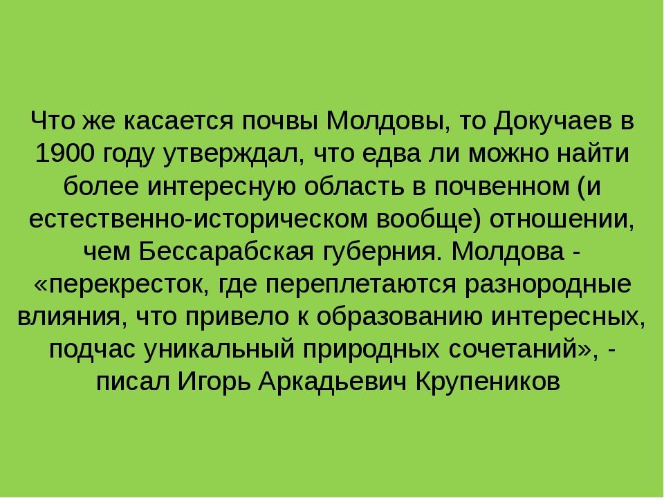 Что же касается почвы Молдовы, то Докучаев в 1900 году утверждал, что едва ли...