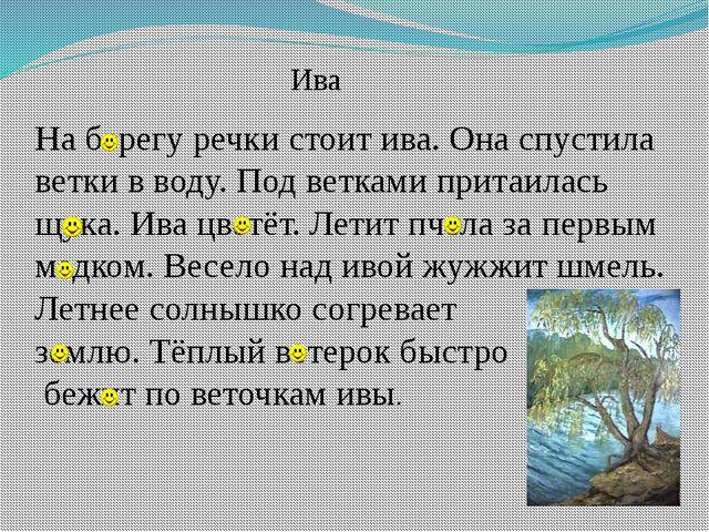 На берегу речки стоит ива. Она спустила ветки в воду. Под ветками притаилась...