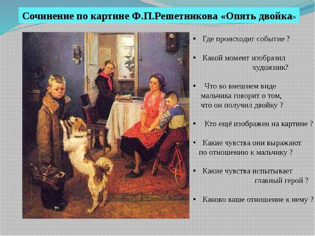 Сочинение по картине Ф.П.Решетникова «Опять двойка» Где происходит событие ?...