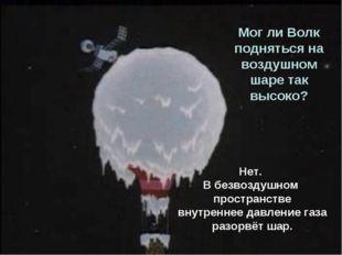 Мог ли Волк подняться на воздушном шаре так высоко? Нет. В безвоздушном прост