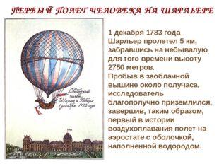 ПЕРВЫЙ ПОЛЕТ ЧЕЛОВЕКА НА ШАРЛЬЕРЕ 1 декабря 1783 года Шарльер пролетел 5 км,