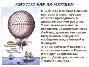 АЭРОСТАТ НАД ЛА-МАНШЕМ В 1785 году Жан Пьер Бланшар построил аппарат, крылья