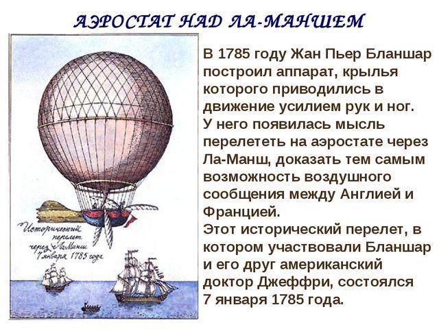 АЭРОСТАТ НАД ЛА-МАНШЕМ В 1785 году Жан Пьер Бланшар построил аппарат, крылья...
