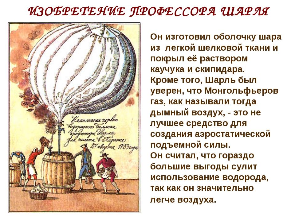 ИЗОБРЕТЕНИЕ ПРОФЕССОРА ШАРЛЯ Он изготовил оболочку шара из легкой шелковой тк...