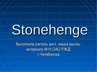 Stonehenge Выполнила учитель англ. языка школы-интерната №15 ОАО РЖД г.Челяби