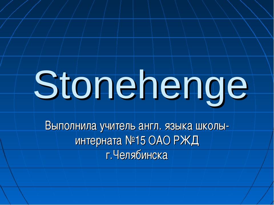 Stonehenge Выполнила учитель англ. языка школы-интерната №15 ОАО РЖД г.Челяби...