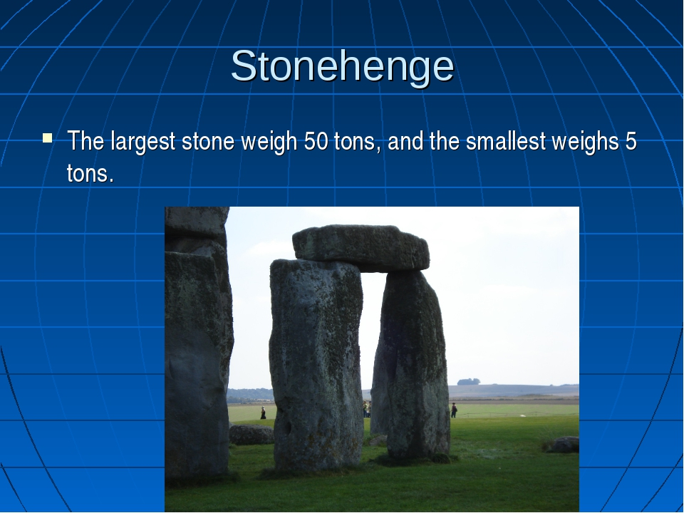 Stonehenge The largest stone weigh 50 tons, and the smallest weighs 5 tons.