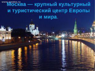 Москва — крупный культурный и туристический центр Европы и мира.