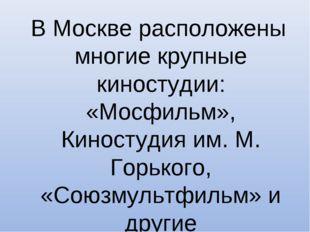 В Москве расположены многие крупные киностудии: «Мосфильм», Киностудия им. М