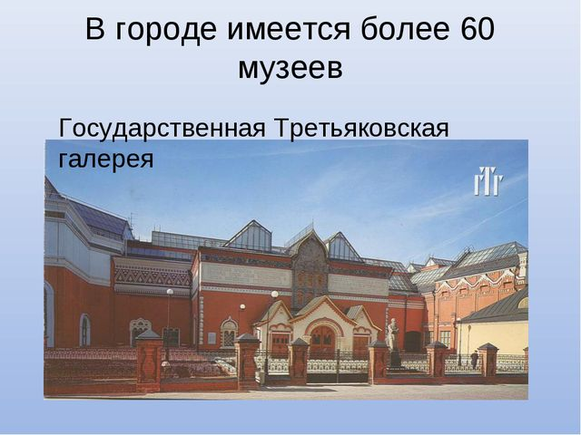 В городе имеется более 60 музеев Государственная Третьяковская галерея