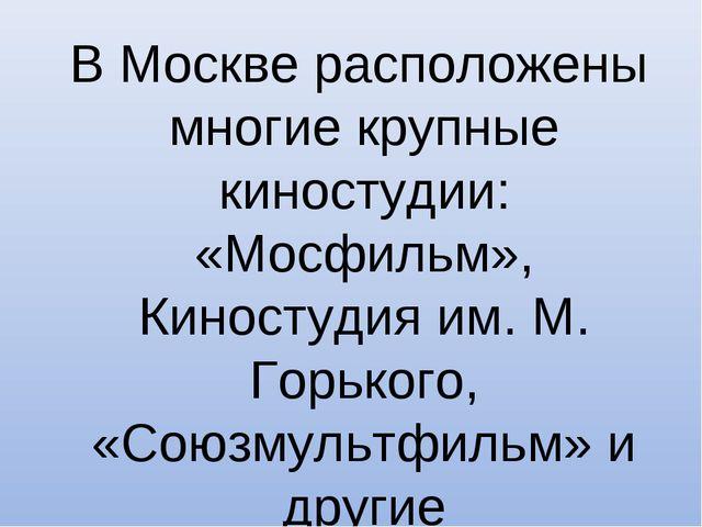 В Москве расположены многие крупные киностудии: «Мосфильм», Киностудия им. М...