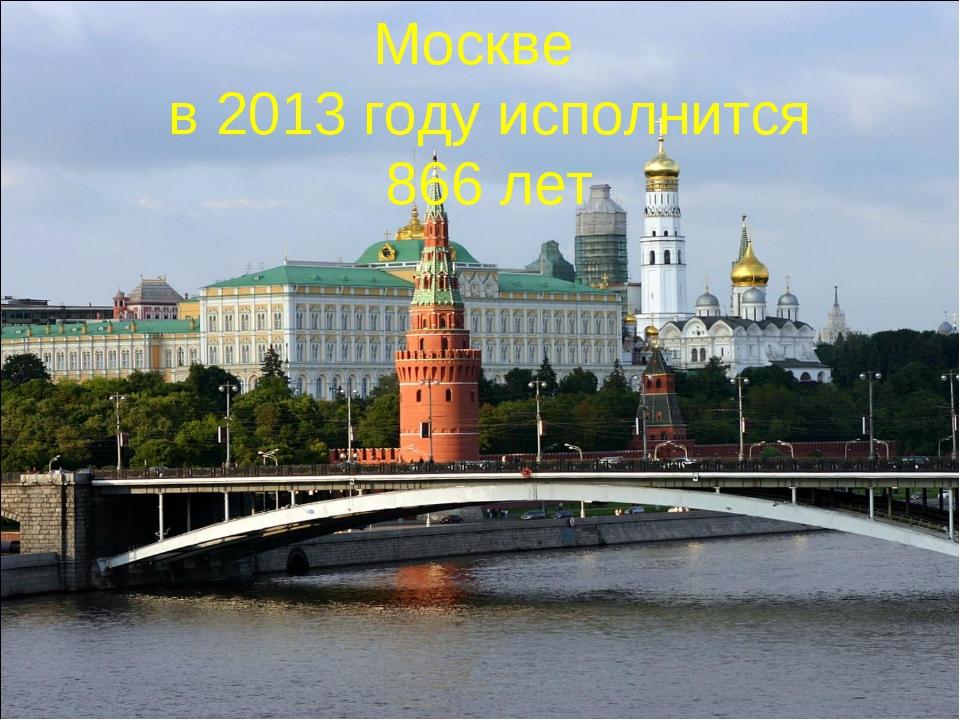 Москве в 2013 году исполнится 866 лет