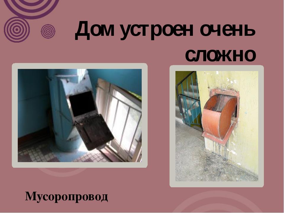 Дом устроен очень сложно Мусоропровод
