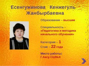 Есенгужинова Кенжегуль Жанбырбаевна Образование – высшее Специальность – «Пе