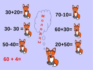 30+20= 30- 30 = 50-40= 70-10= 60+30= 20+50= 50 0 10 60 90 70 М о л о д ц ы 60