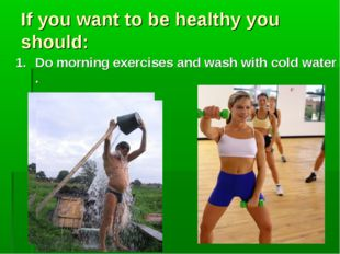 If you want to be healthy you should: Do morning exercises and wash with cold