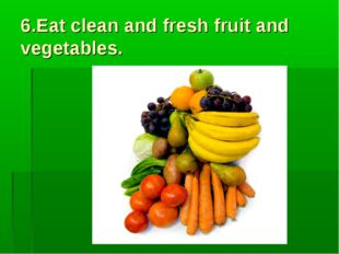 6.Eat clean and fresh fruit and vegetables.